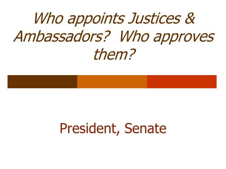 Who appoints Justices & Ambassadors?  Who approves them?