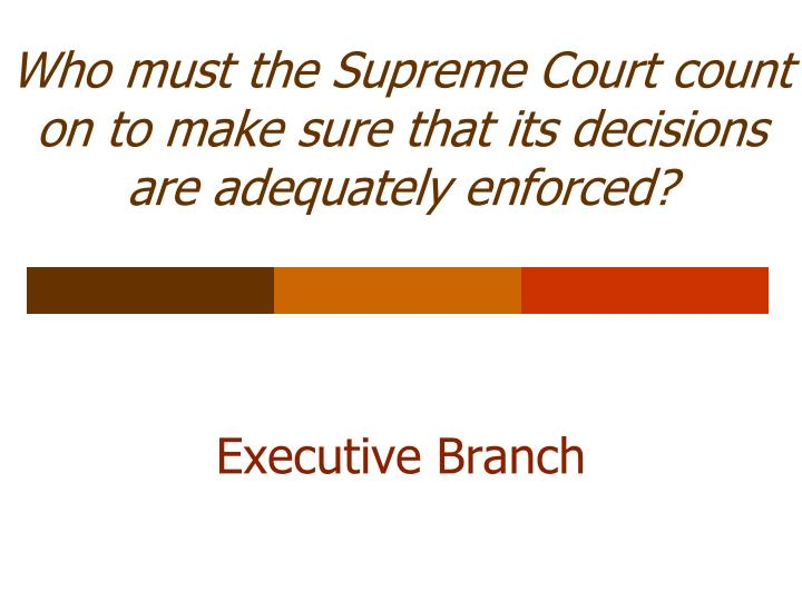 Who must the Supreme Court count on to make sure that its decisions are adequately enforced?