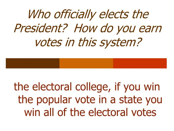 Who officially elects the President?  How do you earn votes in this system?