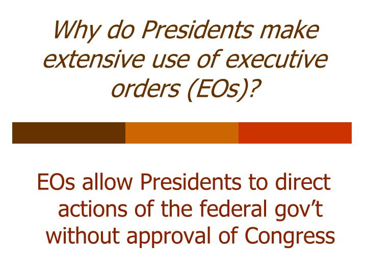 Why do Presidents make extensive use of executive orders (EOs)?