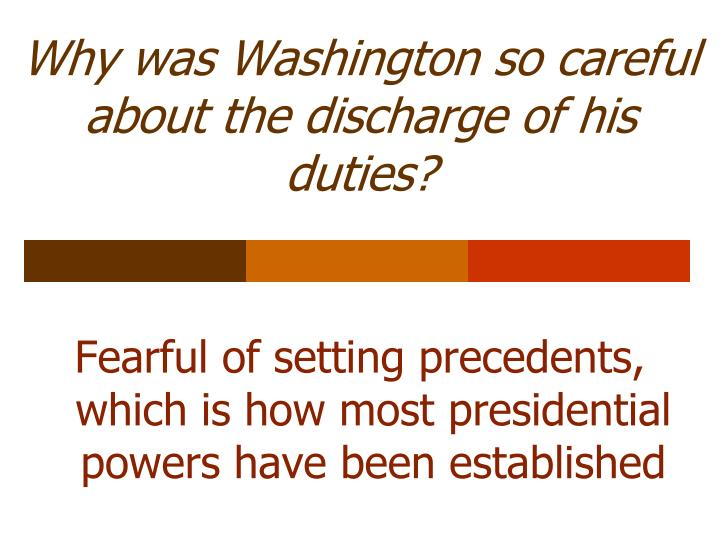 Why was Washington so careful about the discharge of his duties?