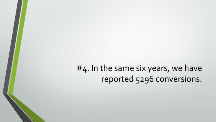 #4. In the same six years, we have reported 5296 conversions.