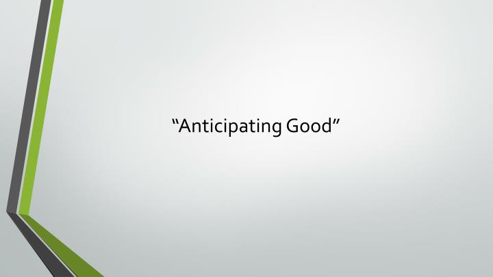 """Anticipating Good"""