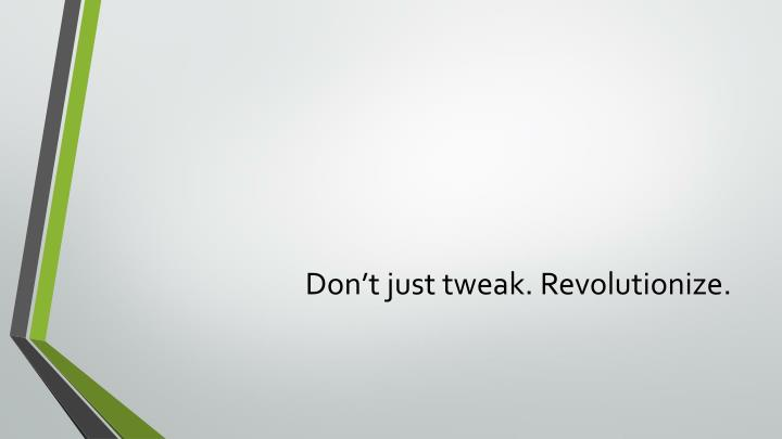 Don't just tweak. Revolutionize.