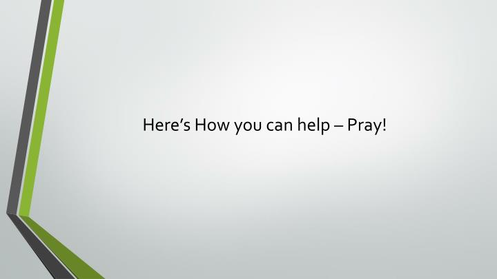 Here's How you can help – Pray!