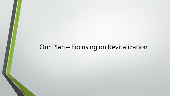 Our Plan – Focusing on Revitalization