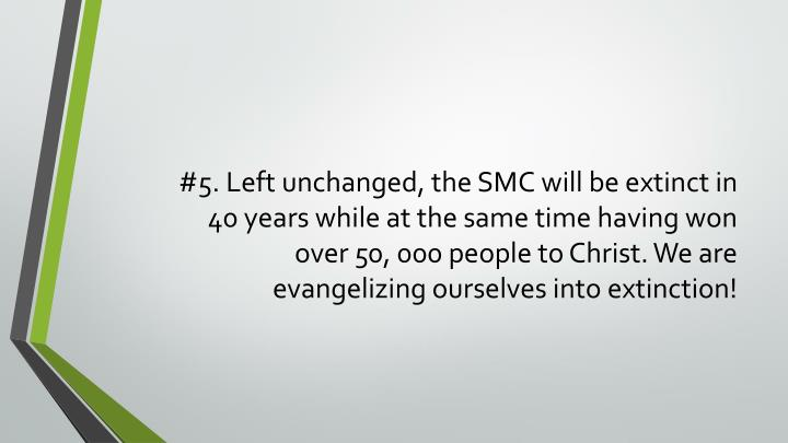 #5. Left unchanged, the SMC will be extinct in 40 years while at the same time having won over 50, 000 people to Christ. We are evangelizing ourselves into extinction!