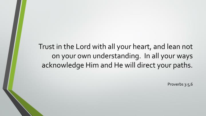 Trust in the Lord with all your heart, and lean not on your own understanding.  In all your ways acknowledge Him and He will direct your paths.