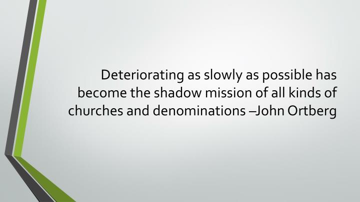 Deteriorating as slowly as possible has become the shadow mission of all kinds of churches and denominations –John