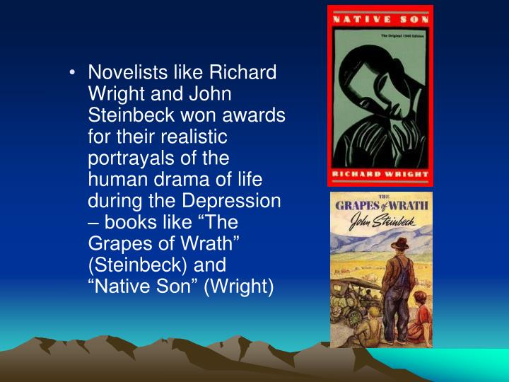 "Novelists like Richard Wright and John Steinbeck won awards for their realistic portrayals of the human drama of life during the Depression – books like ""The Grapes of Wrath"" (Steinbeck) and ""Native Son"" (Wright)"