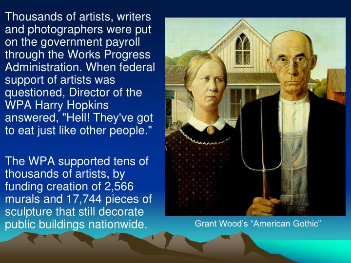 "Thousands of artists, writers and photographers were put on the government payroll through the Works Progress Administration. When federal support of artists was questioned, Director of the WPA Harry Hopkins answered, ""Hell! They've got to eat just like other people."""
