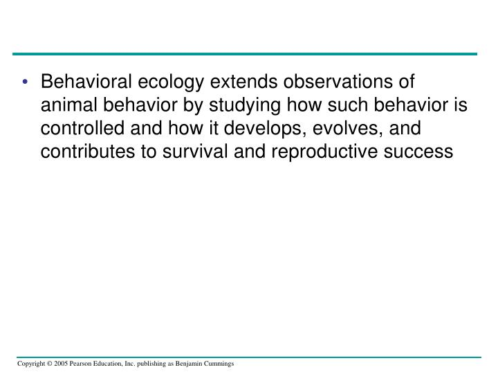 Behavioral ecology extends observations of animal behavior by studying how such behavior is controll...