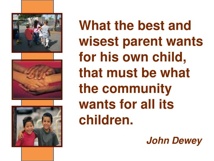 What the best and wisest parent wants for his own child, that must be what the community wants for all its children.