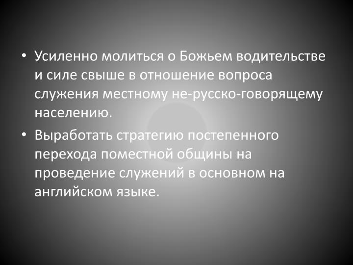 Усиленно молиться о Божьем водительстве и силе свыше в отношение вопроса служения местному не-русско-говорящему населению.