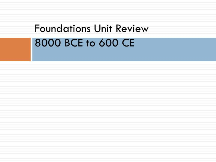 Foundations unit review 8000 bce to 600 ce