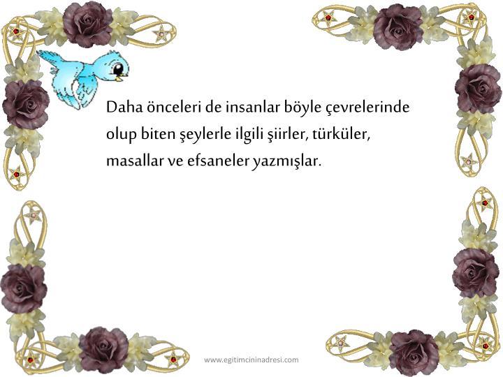 Daha önceleri de insanlar böyle çevrelerinde olup biten şeylerle ilgili şiirler, türküler, masallar ve efsaneler yazmışlar.