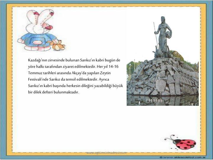 Kazdann zirvesinde bulunan Sarkzn kabri bugn de yre halk tarafndan ziyaret edilmektedir. Her yl 14-16 Temmuz tarihleri arasnda Akayda yaplan Zeytin Festivalinde Sarkz da temsil edilmektedir. Ayrca Sarkzn kabri banda herkesin dileini yazabildii byk bir dilek defteri bulunmaktadr.