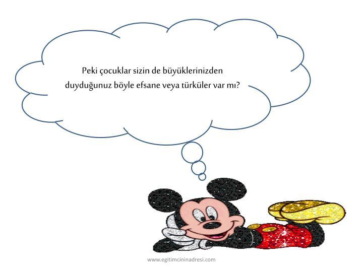 Peki çocuklar sizin de büyüklerinizden duyduğunuz böyle efsane veya türküler var mı?