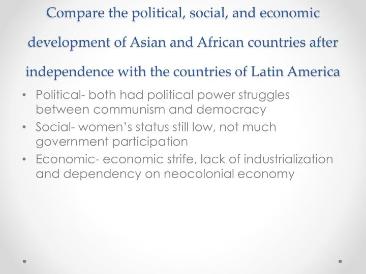 Compare the political, social, and economic development of Asian and African countries after independence with the countries of Latin America