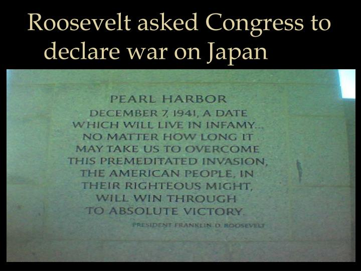 Roosevelt asked Congress to declare war on Japan