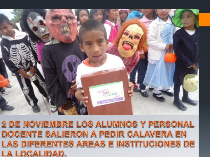 2 DE NOVIEMBRE LOS ALUMNOS Y PERSONAL DOCENTE SALIERON A PEDIR CALAVERA EN LAS DIFERENTES AREAS E INSTITUCIONES DE LA LOCALIDAD.