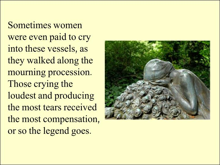 Sometimes women were even paid to cry into these vessels, as they walked along the mourning procession. Those crying the loudest and producing the most tears received the most compensation, or so the legend goes.