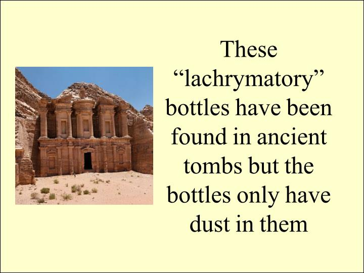 "These ""lachrymatory"" bottles have been found in ancient tombs but the bottles only have dust in them"