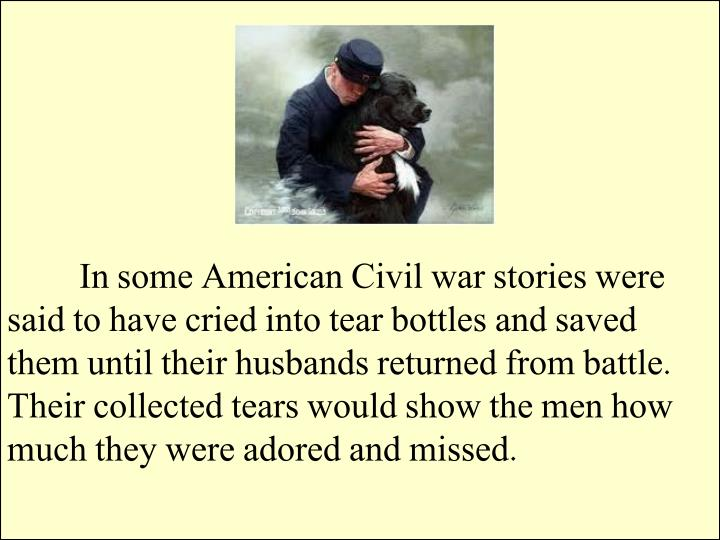 In some American Civil war stories were said to have cried into tear bottles and saved them until their husbands returned from battle. Their collected tears would show the men how much they were adored and missed.