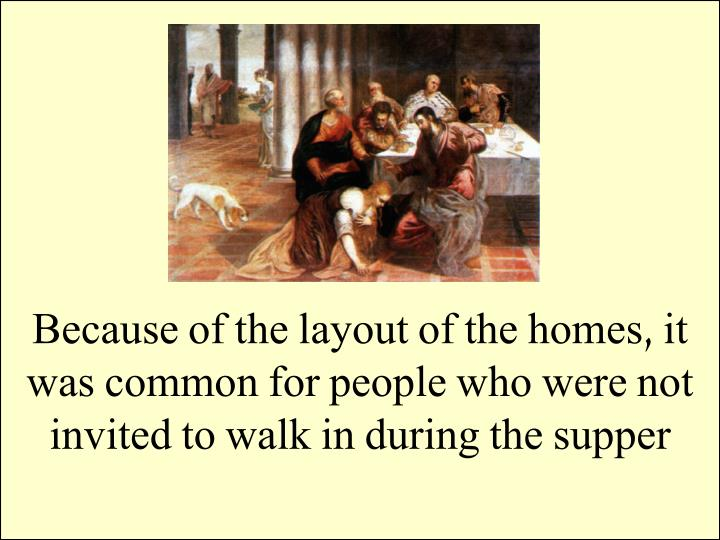 Because of the layout of the homes, it was common for people who were not invited to walk in during the supper