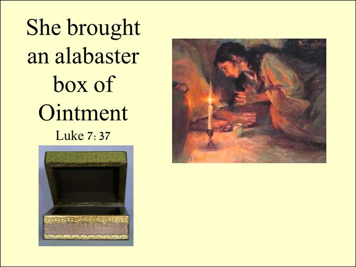 She brought an alabaster box of Ointment