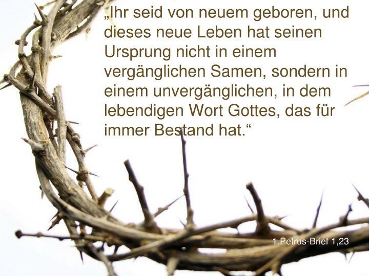 """""""Ihr seid von neuem geboren, und dieses neue Leben hat seinen Ursprung nicht in einem vergänglichen Samen, sondern in einem unvergänglichen, in dem lebendigen Wort Gottes, das für immer Bestand hat."""""""