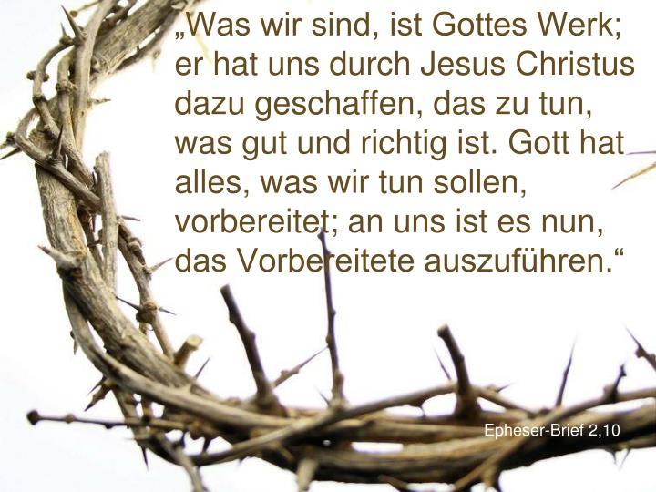 """""""Was wir sind, ist Gottes Werk; er hat uns durch Jesus Christus dazu geschaffen, das zu tun, was gut und richtig ist. Gott hat alles, was wir tun sollen, vorbereitet; an uns ist es nun, das Vorbereitete auszuführen."""""""