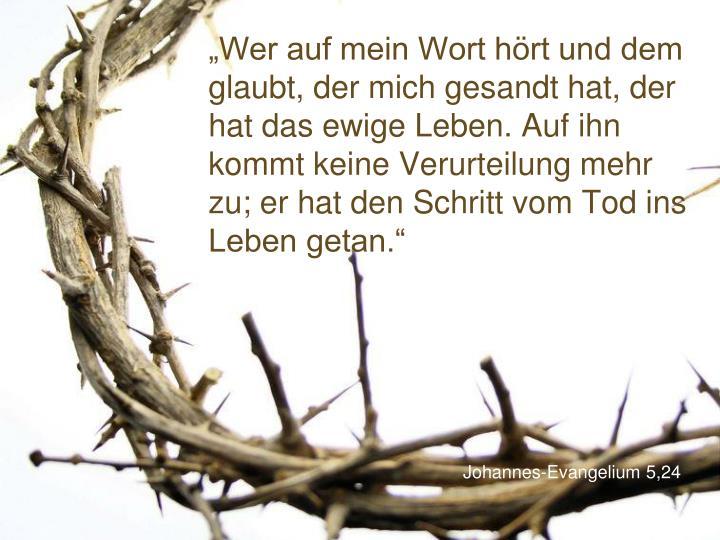 """""""Wer auf mein Wort hört und dem glaubt, der mich gesandt hat, der hat das ewige Leben. Auf ihn kommt keine Verurteilung mehr zu; er hat den Schritt vom Tod ins Leben getan."""""""