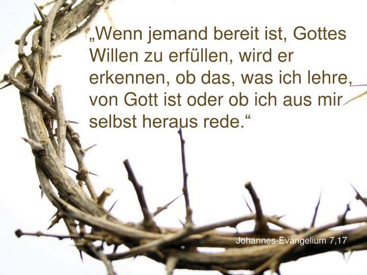 """""""Wenn jemand bereit ist, Gottes Willen zu erfüllen, wird er erkennen, ob das, was ich lehre, von Gott ist oder ob ich aus mir selbst heraus rede."""""""