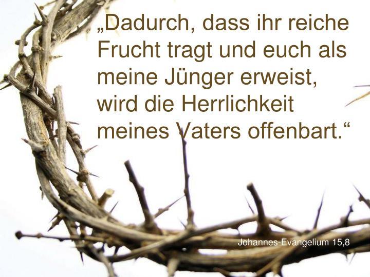 """""""Dadurch, dass ihr reiche Frucht tragt und euch als meine Jünger erweist, wird die Herrlichkeit meines Vaters offenbart."""""""