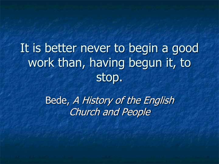 It is better never to begin a good work than, having begun it, to stop.