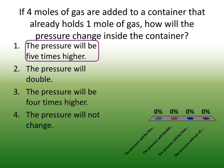 If 4 moles of gas are added to a container that already holds 1 mole of gas, how will the pressure change inside the container?