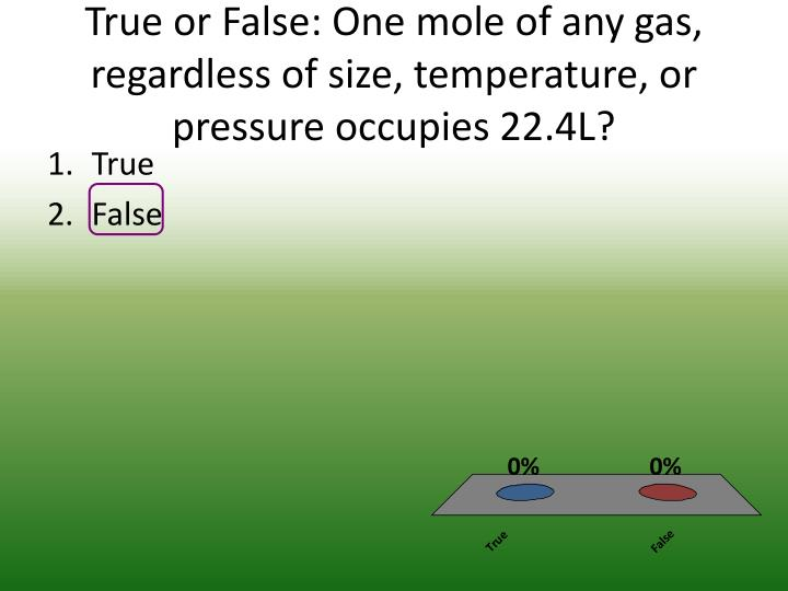 True or false one mole of any gas regardless of size temperature or pressure occupies 22 4l