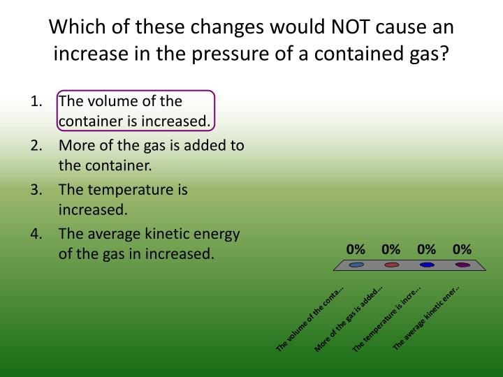 Which of these changes would NOT cause an increase in the pressure of a contained gas?