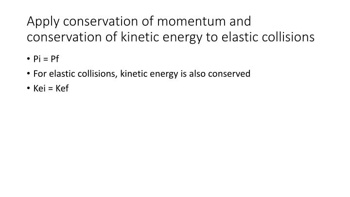 Apply conservation of momentum and conservation of kinetic energy to elastic collisions