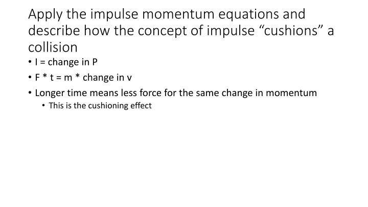 """Apply the impulse momentum equations and describe how the concept of impulse """"cushions"""" a collision"""