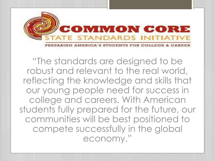 """The standards are designed to be robust and relevant to the real world, reflecting the knowledge and skills that our young people need for success in college and careers. With American students fully prepared for the future, our communities will be best positioned to compete successfully in the global economy."""