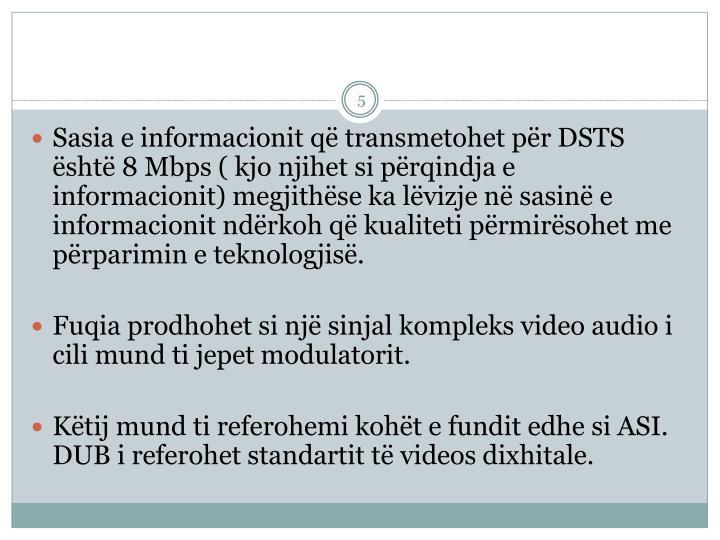 Sasia e informacionit q transmetohet pr DSTS sht 8 Mbps ( kjo njihet si prqindja e informacionit) megjithse ka lvizje n sasin e informacionit ndrkoh q kualiteti prmirsohet me prparimin e teknologjis