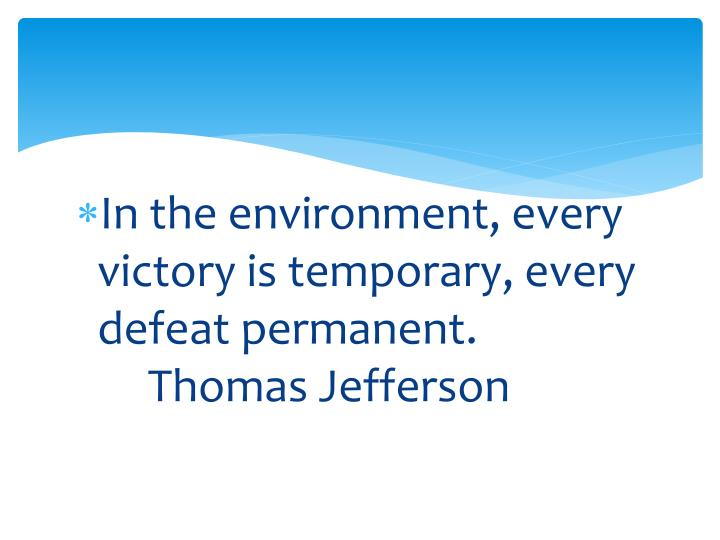 In the environment, every victory is temporary, every defeat permanent