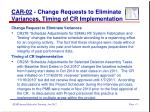 car 02 change requests to eliminate variances timing of cr implementation