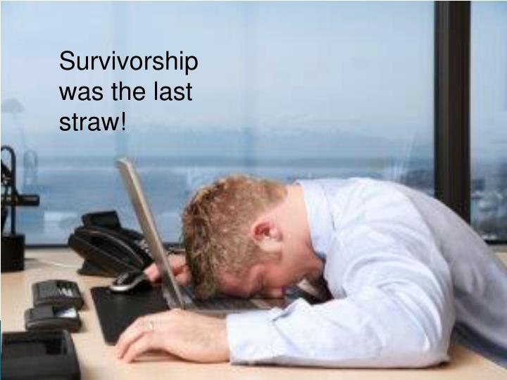 Survivorship was the last straw!