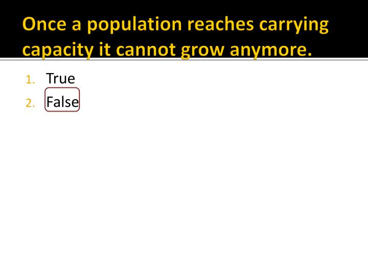 Once a population reaches carrying capacity it cannot grow anymore.