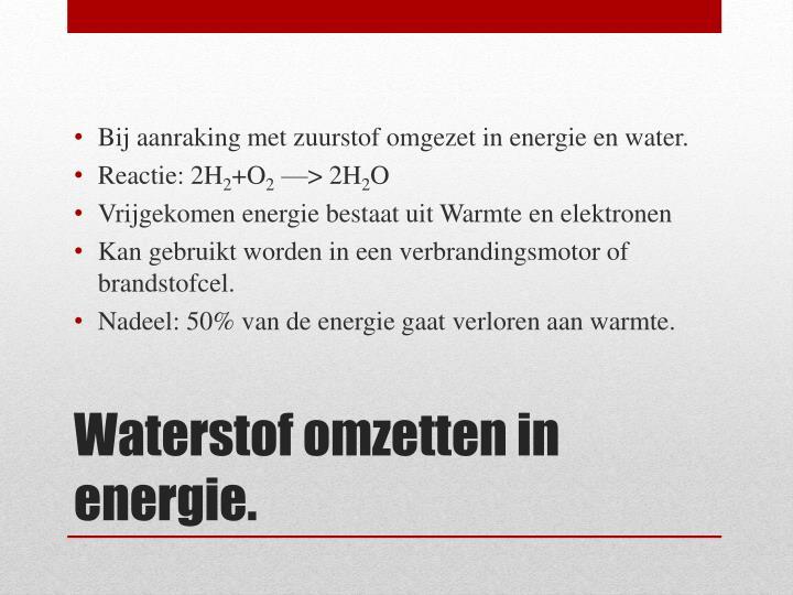 Bij aanraking met zuurstof omgezet in energie en water.
