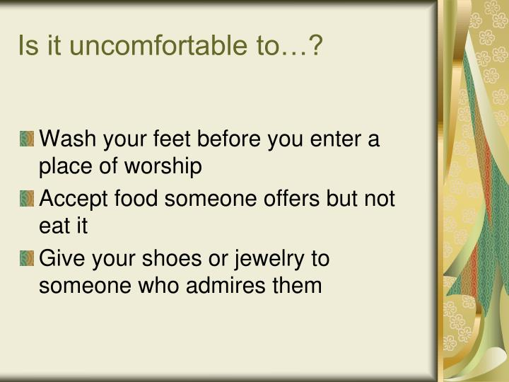 Is it uncomfortable to…?