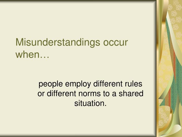 Misunderstandings occur when…
